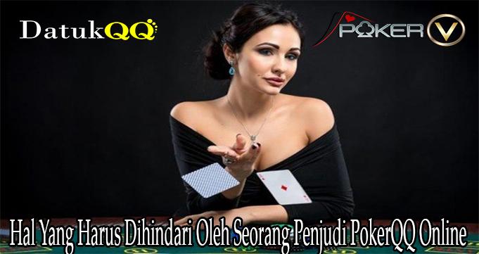 Hal Yang Harus Dihindari Oleh Seorang Penjudi PokerQQ Online