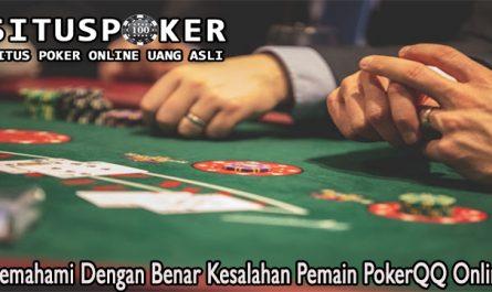 Memahami Dengan Benar Kesalahan Pemain PokerQQ Online